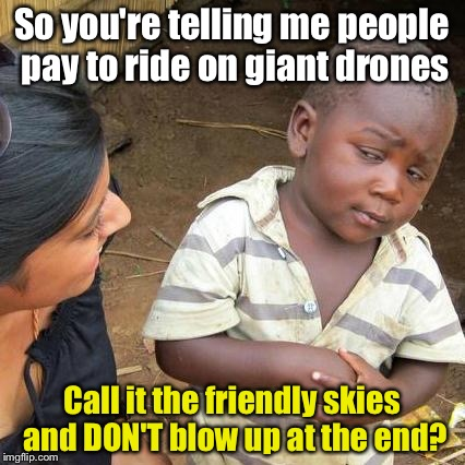 Third World Skeptical Flying Machines | So you're telling me people pay to ride on giant drones Call it the friendly skies and DON'T blow up at the end? | image tagged in memes,third world skeptical kid | made w/ Imgflip meme maker