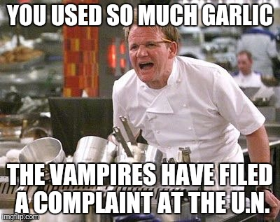 It's a Human Rights Violation | YOU USED SO MUCH GARLIC THE VAMPIRES HAVE FILED A COMPLAINT AT THE U.N. | image tagged in gordon ramsey meme | made w/ Imgflip meme maker