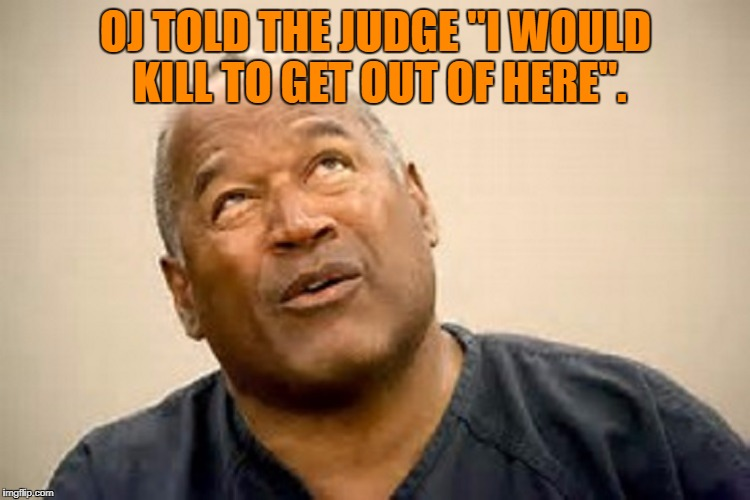 "OJ simpson  | OJ TOLD THE JUDGE ""I WOULD KILL TO GET OUT OF HERE"". 