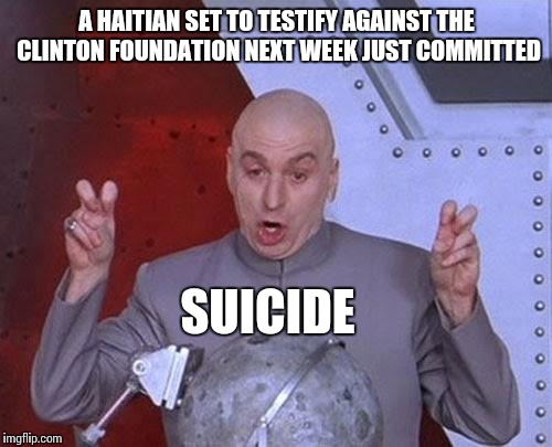 Dr Evil Laser Meme | A HAITIAN SET TO TESTIFY AGAINST THE CLINTON FOUNDATION NEXT WEEK JUST COMMITTED SUICIDE | image tagged in memes,dr evil laser | made w/ Imgflip meme maker