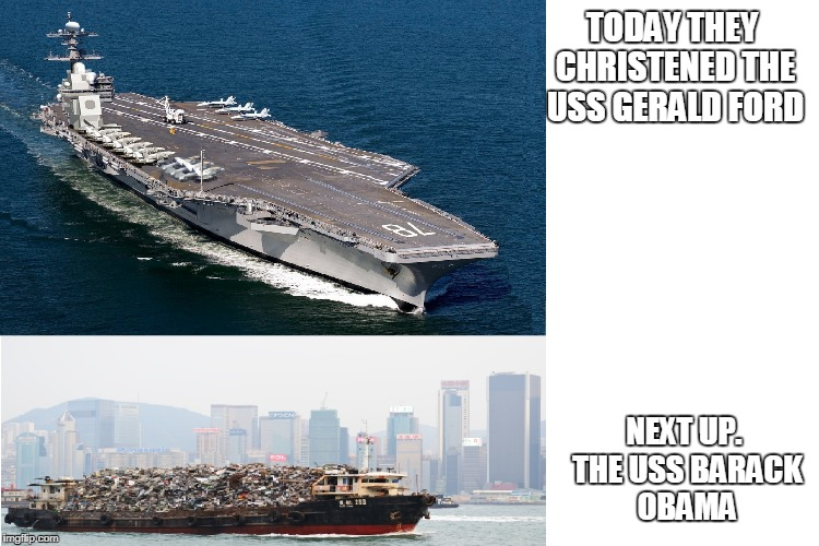 Not sure he rated a carrier...destroyer or cruiser, maybe. | TODAY THEY CHRISTENED THE USS GERALD FORD NEXT UP. THE USS BARACK OBAMA | image tagged in obama,navy,president,politics lol,politics | made w/ Imgflip meme maker