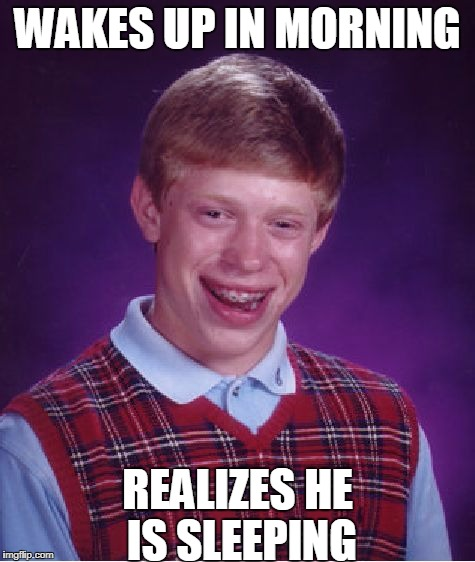 Bad Luck Brian's Life | WAKES UP IN MORNING REALIZES HE IS SLEEPING | image tagged in memes,bad luck brian,awkward,funny,joke,meme | made w/ Imgflip meme maker