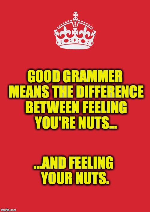Fun Factoid | GOOD GRAMMER MEANS THE DIFFERENCE BETWEEN FEELING YOU'RE NUTS... ...AND FEELING YOUR NUTS. | image tagged in memes,keep calm and carry on red | made w/ Imgflip meme maker
