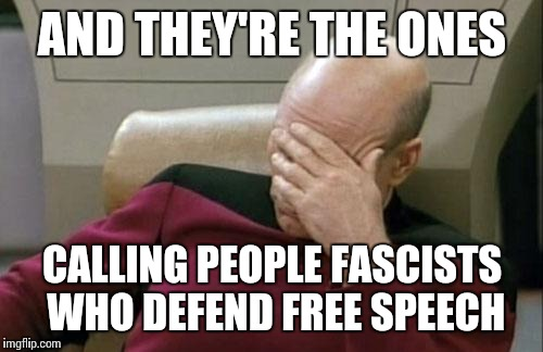 Captain Picard Facepalm Meme | AND THEY'RE THE ONES CALLING PEOPLE FASCISTS WHO DEFEND FREE SPEECH | image tagged in memes,captain picard facepalm | made w/ Imgflip meme maker