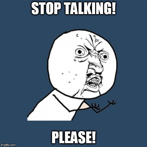 Y U No Meme | STOP TALKING! PLEASE! | image tagged in memes,y u no | made w/ Imgflip meme maker