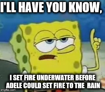 Ill Have You Know Spongebob Meme | I'LL HAVE YOU KNOW, I SET FIRE UNDERWATER BEFORE ADELE COULD SET FIRE TO THE  RAIN | image tagged in memes,ill have you know spongebob,scumbag | made w/ Imgflip meme maker