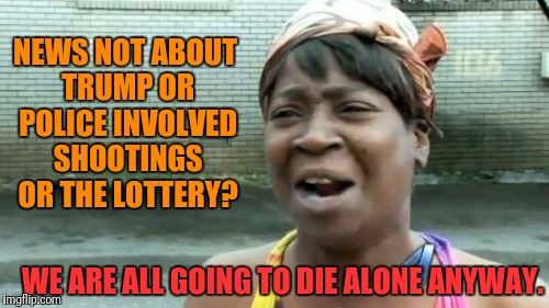 Aint Nobody Got Time For That Meme | NEWS NOT ABOUT TRUMP OR POLICE INVOLVED SHOOTINGS OR THE LOTTERY? WE ARE ALL GOING TO DIE ALONE ANYWAY. | image tagged in memes,aint nobody got time for that | made w/ Imgflip meme maker