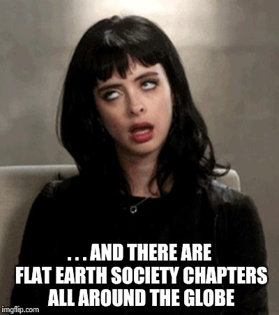 . . . AND THERE ARE FLAT EARTH SOCIETY CHAPTERS ALL AROUND THE GLOBE | image tagged in kristen ritter | made w/ Imgflip meme maker