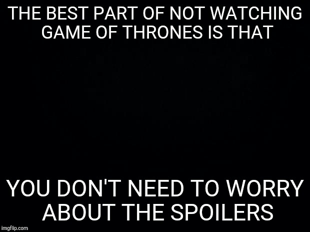 Black background | THE BEST PART OF NOT WATCHING GAME OF THRONES IS THAT YOU DON'T NEED TO WORRY ABOUT THE SPOILERS | image tagged in black background,gameofthrones,spoilers,funny meme,memes,funny | made w/ Imgflip meme maker
