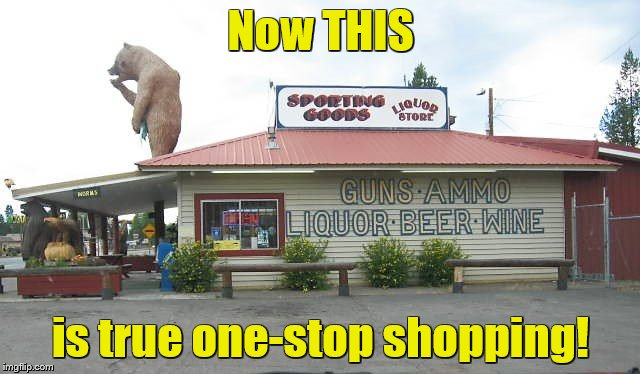 Now if they only had a bail bondsman | Now THIS is true one-stop shopping! | image tagged in memes,booze,guns,liquor store | made w/ Imgflip meme maker