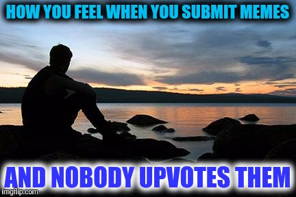 Stolen Memes Week. It makes me feel blue when I find a good meme with no upvotes. | HOW YOU FEEL WHEN YOU SUBMIT MEMES AND NOBODY UPVOTES THEM | image tagged in sunsetlakelonelyman,stolen memes week,right in the feels,how it feels,blues | made w/ Imgflip meme maker