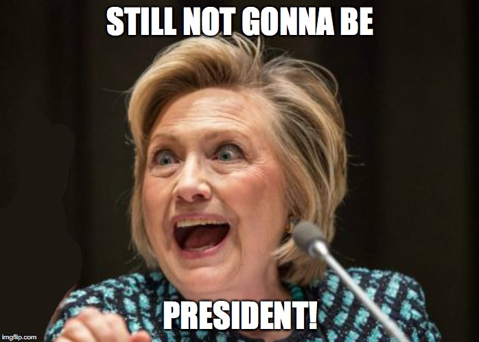 STILL NOT GONNA BE PRESIDENT! | image tagged in hillary clinton,trump,political meme,lol | made w/ Imgflip meme maker