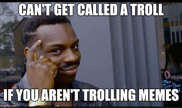 CAN'T GET CALLED A TROLL IF YOU AREN'T TROLLING MEMES | made w/ Imgflip meme maker