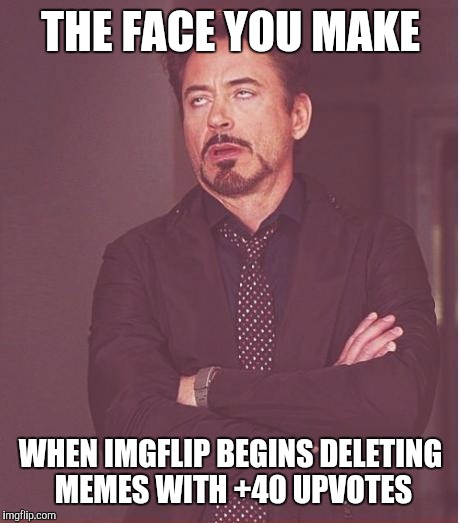 Triggered Dylan | THE FACE YOU MAKE WHEN IMGFLIP BEGINS DELETING MEMES WITH +40 UPVOTES | image tagged in memes,face you make robert downey jr | made w/ Imgflip meme maker