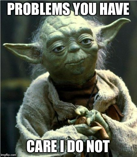 Jedi Master Yoda | PROBLEMS YOU HAVE CARE I DO NOT | image tagged in jedi master yoda | made w/ Imgflip meme maker