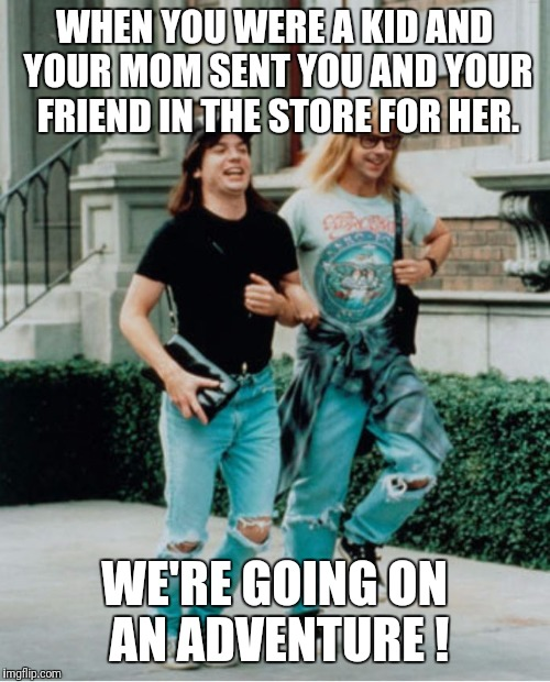 WHEN YOU WERE A KID AND YOUR MOM SENT YOU AND YOUR FRIEND IN THE STORE FOR HER. WE'RE GOING ON AN ADVENTURE ! | image tagged in wayne and garth skipping | made w/ Imgflip meme maker