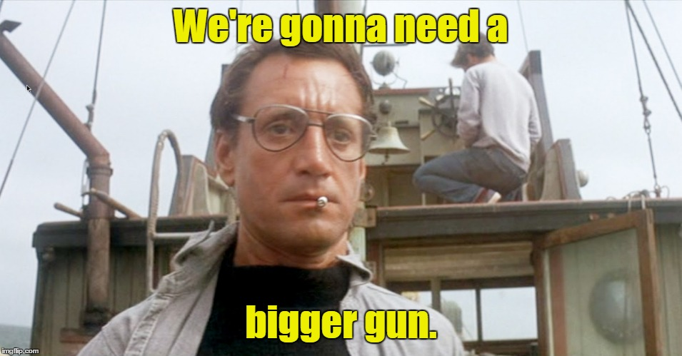 We're gonna need a bigger gun. | made w/ Imgflip meme maker