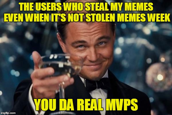 It's the best feeling! Stolen Memes Week™ an AndrewFinlayson event July 17-24. |  THE USERS WHO STEAL MY MEMES EVEN WHEN IT'S NOT STOLEN MEMES WEEK; YOU DA REAL MVPS | image tagged in memes,leonardo dicaprio cheers,repost,reposts,thank you,stolen memes week | made w/ Imgflip meme maker