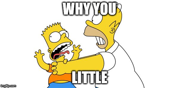 Homer Choking Bart | WHY YOU LITTLE | image tagged in funny,crazy,homer,bart | made w/ Imgflip meme maker