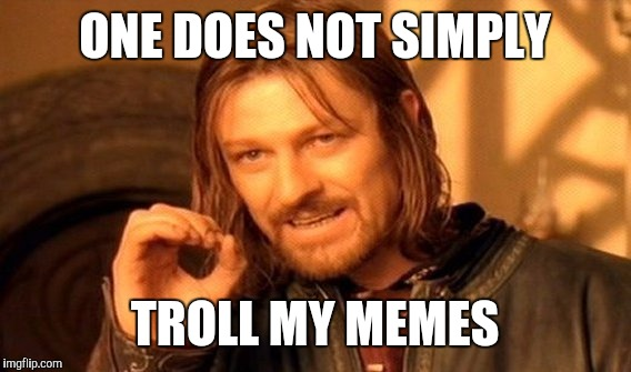 One Does Not Simply Meme | ONE DOES NOT SIMPLY TROLL MY MEMES | image tagged in memes,one does not simply | made w/ Imgflip meme maker