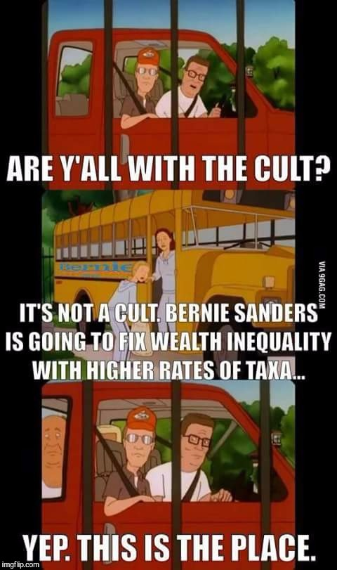 Basic economics mean nothing to Bernie! | ARE Y'ALL WITH THE CULT? IT'S NOT A CULT. BERNIE SANDERS IS GOING TO FIX WEALTH INEQUALITY WITH HIGHER RATES OF TAXA... YEP. THIS IS THE PLA | image tagged in dank memes,bernie sanders,king of the hill,donald trump,maga | made w/ Imgflip meme maker