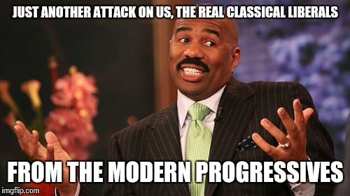 Steve Harvey Meme | JUST ANOTHER ATTACK ON US, THE REAL CLASSICAL LIBERALS FROM THE MODERN PROGRESSIVES | image tagged in memes,steve harvey | made w/ Imgflip meme maker