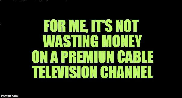FOR ME, IT'S NOT WASTING MONEY ON A PREMIUN CABLE TELEVISION CHANNEL | made w/ Imgflip meme maker