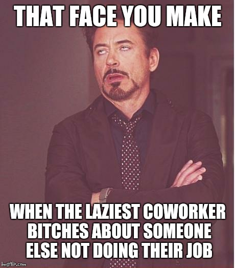 Face You Make Robert Downey Jr Meme | THAT FACE YOU MAKE WHEN THE LAZIEST COWORKER B**CHES ABOUT SOMEONE ELSE NOT DOING THEIR JOB | image tagged in memes,face you make robert downey jr | made w/ Imgflip meme maker