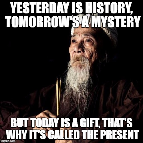 wise man | YESTERDAY IS HISTORY, TOMORROW'S A MYSTERY BUT TODAY IS A GIFT, THAT'S WHY IT'S CALLED THE PRESENT | image tagged in wise man | made w/ Imgflip meme maker