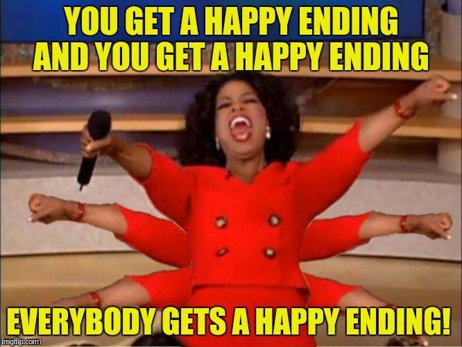 YOU GET A HAPPY ENDING AND YOU GET A HAPPY ENDING EVERYBODY GETS A HAPPY ENDING! | made w/ Imgflip meme maker