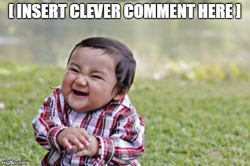 Evil Toddler Meme | [ INSERT CLEVER COMMENT HERE ] | image tagged in memes,evil toddler | made w/ Imgflip meme maker