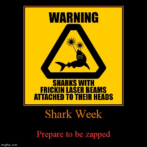 Shark week, a Raydog event! 23rd through the 30th... | Shark Week | Prepare to be zapped | image tagged in funny,demotivationals,shark week | made w/ Imgflip demotivational maker