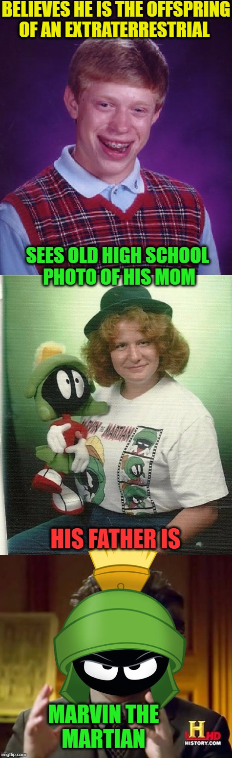 Brian meets his parents   |  BELIEVES HE IS THE OFFSPRING OF AN EXTRATERRESTRIAL; SEES OLD HIGH SCHOOL PHOTO OF HIS MOM; HIS FATHER IS; MARVIN THE MARTIAN | image tagged in marvin the martian,bad luck brian,memes,funny,who's your daddy | made w/ Imgflip meme maker
