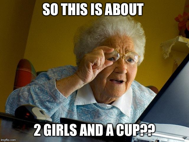 Grandma Finds The Internet Meme | SO THIS IS ABOUT 2 GIRLS AND A CUP?? | image tagged in memes,grandma finds the internet | made w/ Imgflip meme maker