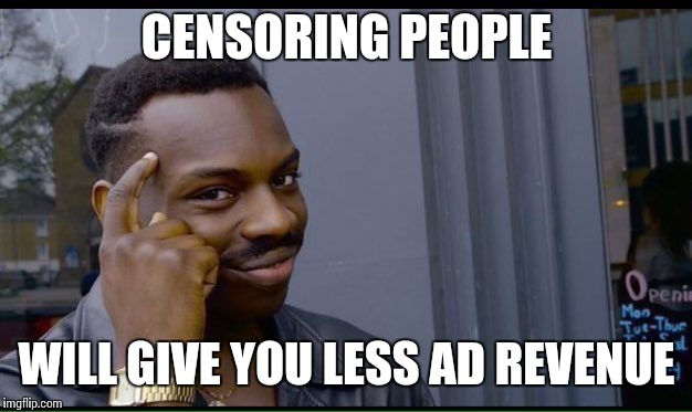 CENSORING PEOPLE WILL GIVE YOU LESS AD REVENUE | made w/ Imgflip meme maker
