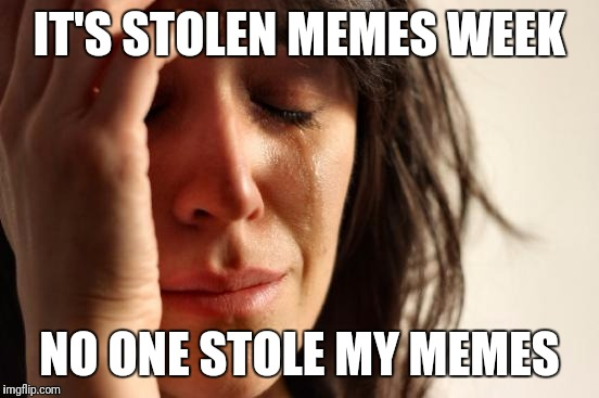 First World Problems | IT'S STOLEN MEMES WEEK NO ONE STOLE MY MEMES | image tagged in memes,first world problems | made w/ Imgflip meme maker