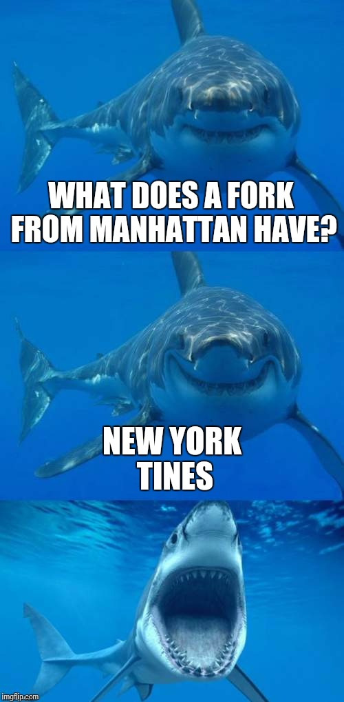 Fork This Meme | WHAT DOES A FORK FROM MANHATTAN HAVE? NEW YORK TINES | image tagged in bad shark pun,shark week,shark,fork,puns | made w/ Imgflip meme maker