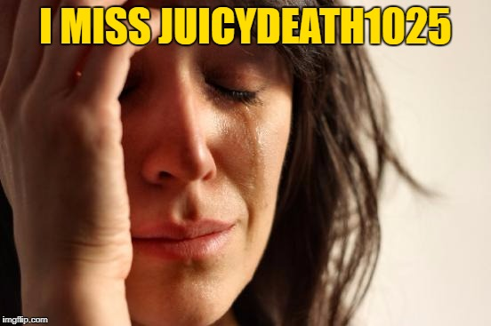 First World Problems Meme | I MISS JUICYDEATH1025 | image tagged in memes,first world problems | made w/ Imgflip meme maker