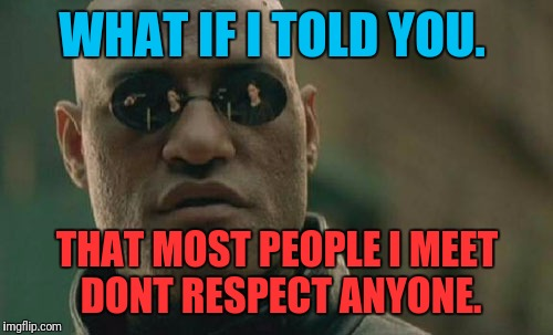 Matrix Morpheus Meme | WHAT IF I TOLD YOU. THAT MOST PEOPLE I MEET DONT RESPECT ANYONE. | image tagged in memes,matrix morpheus | made w/ Imgflip meme maker