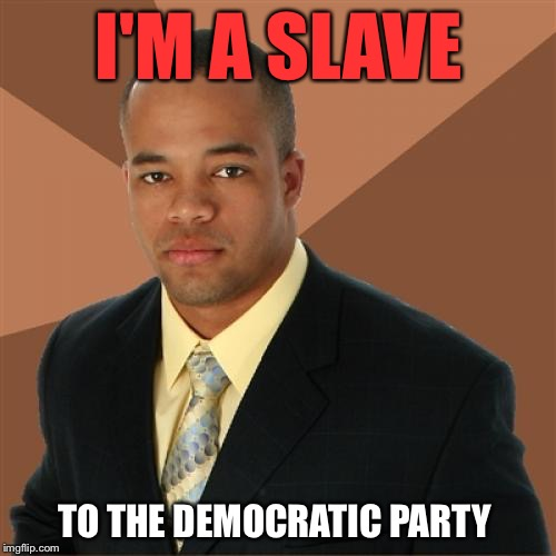 I'M A SLAVE TO THE DEMOCRATIC PARTY | made w/ Imgflip meme maker