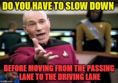 Apparently in Ohio this is a thing | DO YOU HAVE TO SLOW DOWN BEFORE MOVING FROM THE PASSING LANE TO THE DRIVING LANE | image tagged in memes,picard wtf | made w/ Imgflip meme maker