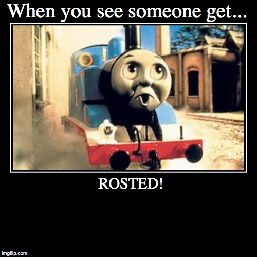 When you see someone get... | ROSTED! | image tagged in funny,demotivationals | made w/ Imgflip demotivational maker