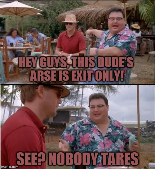 See Nobody Cares- exit only! | HEY GUYS, THIS DUDE'S ARSE IS EXIT ONLY! SEE? NOBODY TARES | image tagged in memes,see nobody cares,exitonly,noassholetears | made w/ Imgflip meme maker