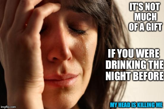 First World Problems Meme | IT'S NOT MUCH OF A GIFT IF YOU WERE DRINKING THE NIGHT BEFORE MY HEAD IS KILLING ME | image tagged in memes,first world problems | made w/ Imgflip meme maker