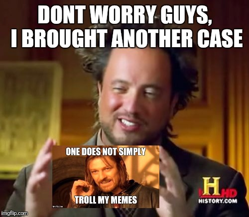 Ancient Aliens Meme | DONT WORRY GUYS, I BROUGHT ANOTHER CASE | image tagged in memes,ancient aliens | made w/ Imgflip meme maker