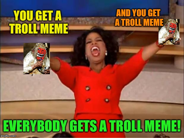 Oprah You Get A Meme | YOU GET A TROLL MEME EVERYBODY GETS A TROLL MEME! AND YOU GET A TROLL MEME | image tagged in memes,oprah you get a | made w/ Imgflip meme maker