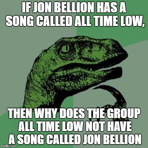 Philosoraptor Meme | IF JON BELLION HAS A SONG CALLED ALL TIME LOW, THEN WHY DOES THE GROUP ALL TIME LOW NOT HAVE A SONG CALLED JON BELLION | image tagged in memes,philosoraptor | made w/ Imgflip meme maker
