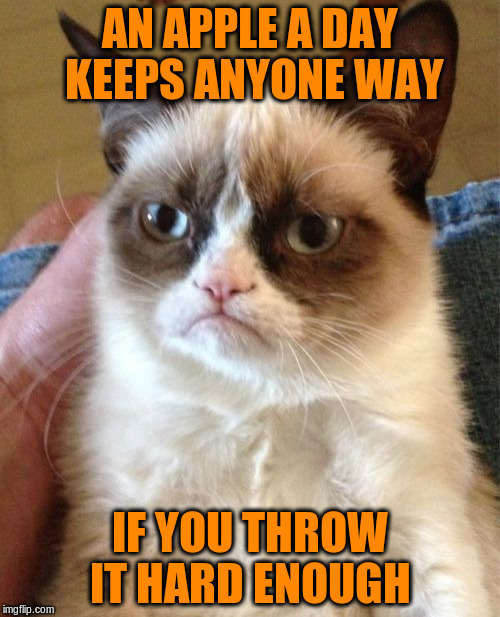 Grumpy Cat Meme | AN APPLE A DAY KEEPS ANYONE WAY IF YOU THROW IT HARD ENOUGH | image tagged in memes,grumpy cat | made w/ Imgflip meme maker