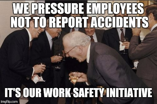 safety is important to us | WE PRESSURE EMPLOYEES NOT TO REPORT ACCIDENTS IT'S OUR WORK SAFETY INITIATIVE | image tagged in memes,laughing men in suits | made w/ Imgflip meme maker