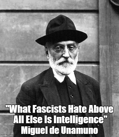 "Miguel de Unamuno: ""What Fascists Hate Above All Else Is Intelligence"" | ""What Fascists Hate Above All Else Is Intelligence"" Miguel de Unamuno | image tagged in miguel de unamuno,spanish philosopher,spanish novelist,spanish scholar,spanish professor | made w/ Imgflip meme maker"